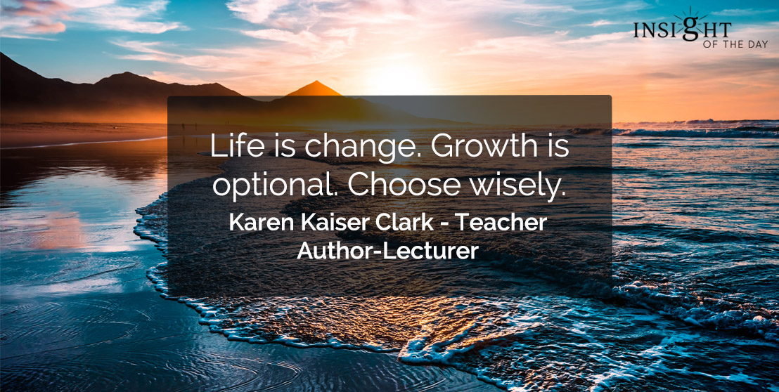 motivational quote: Life is change. Growth is optional. Choose wisely.    Karen Kaiser Clark - Teacher-Author-Lecturer