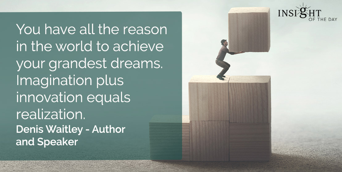 motivational quote: You have all the reason in the world to achieve your grandest dreams. Imagination plus innovation equals realization.</p><p>Denis Waitley - Author and Speaker