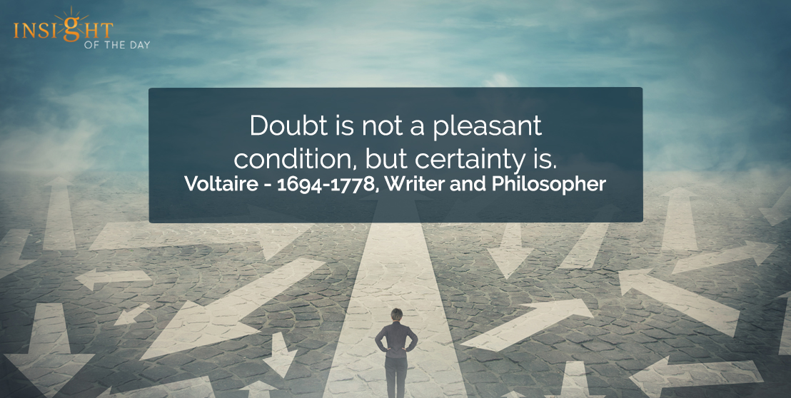 motivational quote: Doubt is not a pleasant condition, but certainty is.  Voltaire - 1694-1778, Writer and Philosopher