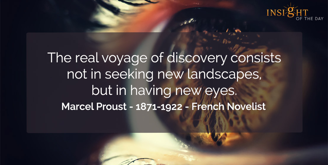 motivational quote: The real voyage of discovery consists not in seeking new landscapes, but in having new eyes.</p><p>Marcel Proust - 1871-1922 - French Novelist