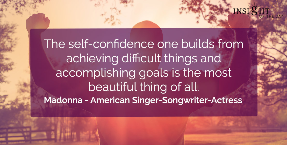 motivational quote: The self-confidence one builds from achieving difficult things and accomplishing goals is the most beautiful thing of all.</p><p>Madonna - American Singer-Songwriter-Actress