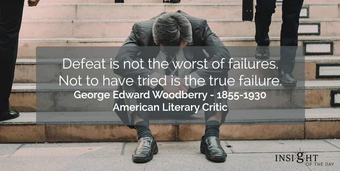 motivational quote: Defeat is not the worst of failures. Not to have tried is the true failure.</p><p>George Edward Woodberry - 1855-1930 - American Literary Critic