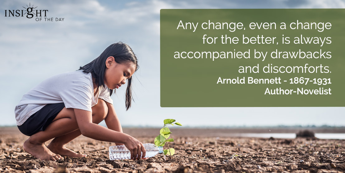 motivational quote: Any change, even a change for the better, is always accompanied by drawbacks and discomforts.</p><p>Arnold Bennett - 1867-1931 - Author-Novelist
