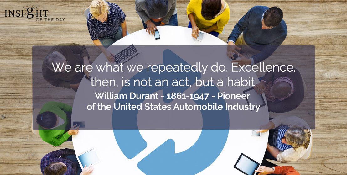 motivational quote: We are what we repeatedly do. Excellence, then, is not an act, but a habit.</p><p>William Durant - 1861-1947 - Pioneer of the United States Automobile Industry