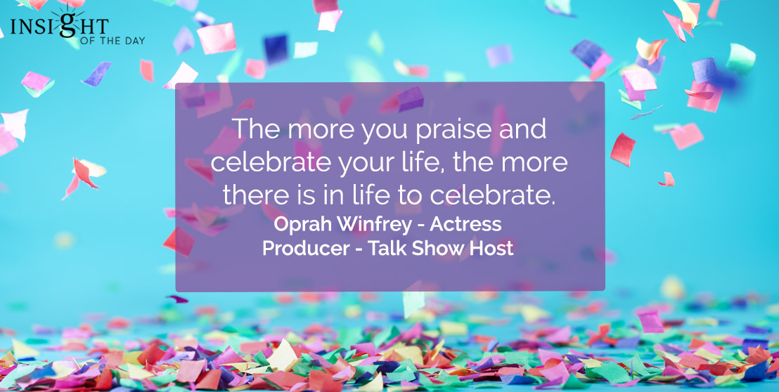 motivational quote: The more you praise and celebrate your life, the more there is in life to celebrate.</p><p>Oprah Winfrey - Actress - Producer - Talk Show Host