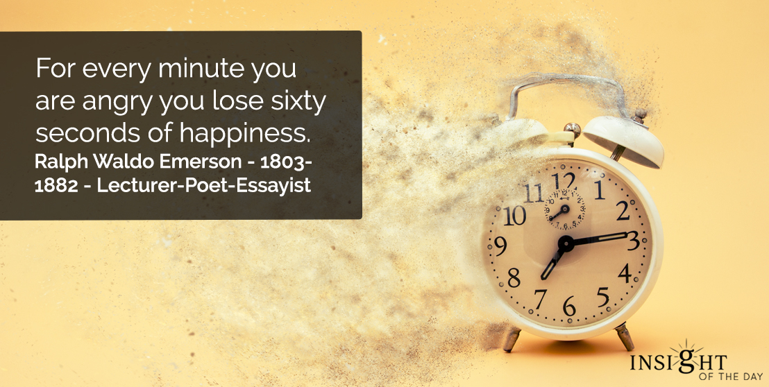 motivational quote: For every minute you are angry you lose sixty seconds of happiness.    Ralph Waldo Emerson - 1803-1882 - Lecturer-Poet-Essayist