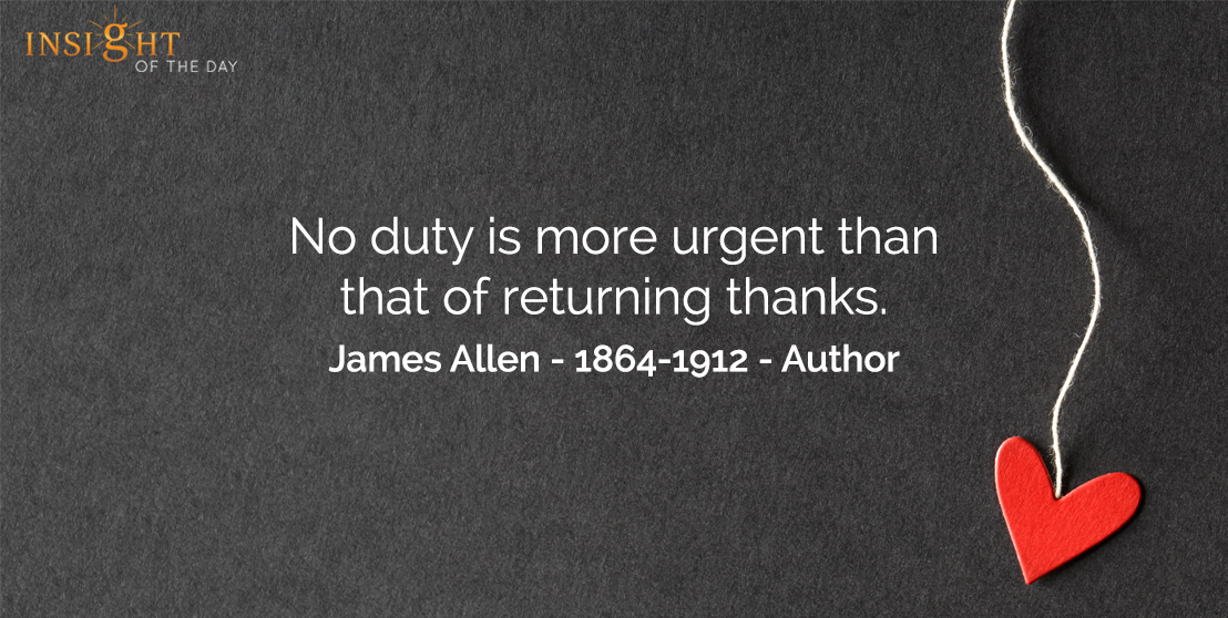 motivational quote: No duty is more urgent than that of returning thanks.    James Allen - 1864-1912 - Author