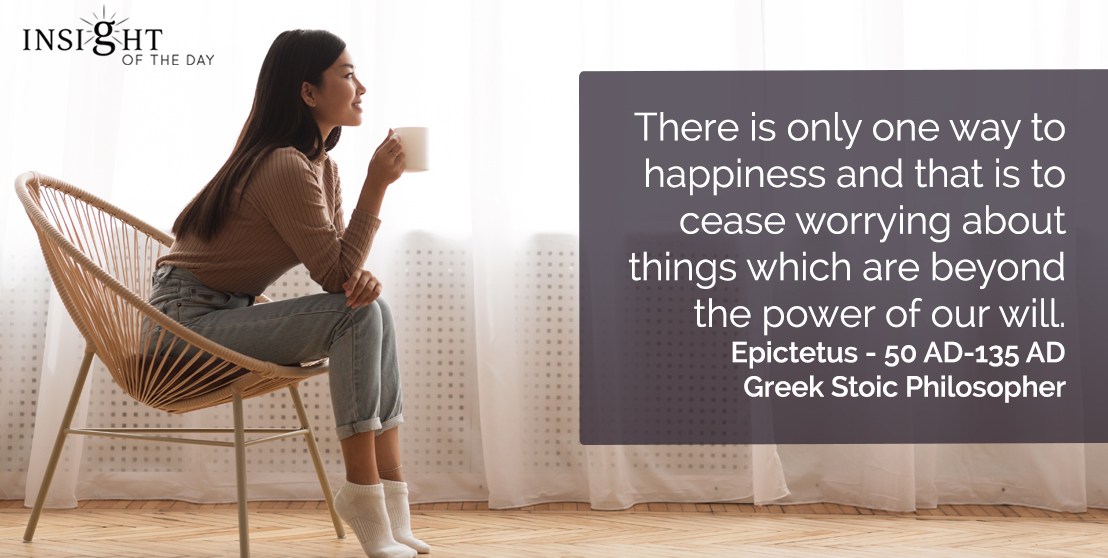 motivational quote: There is only one way to happiness and that is to cease worrying about things which are beyond the power of our will.</p><p>Epictetus - 50 AD-135 AD - Greek Stoic Philosopher