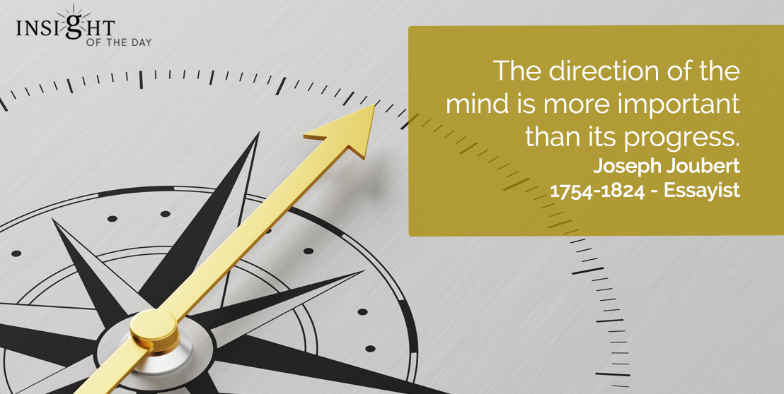 motivational quote: The direction of the mind is more important that its progress.  Joseph Joubert - 1754-1824 - Essayist