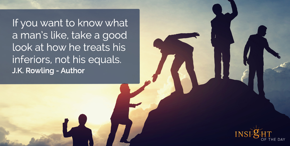 motivational quote: If you want to know what a man's like, take a good look at how he treats his inferiors, not his equals.    J.K. Rowling - Author