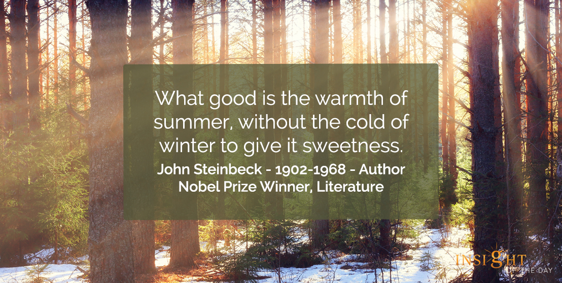 motivational quote: What good is the warmth of summer, without the cold of winter to give it sweetness.</p><p>John Steinbeck - 1902-1968 - Author-Nobel Prize Winner, Literature