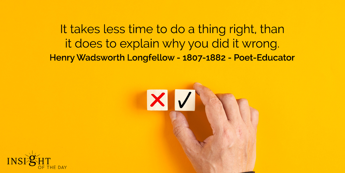 motivational quote: It takes less time to do a thing right, than it does to explain why you did it wrong.</p><p>Henry Wadsworth Longfellow - 1807-1882 - Poet-Educator