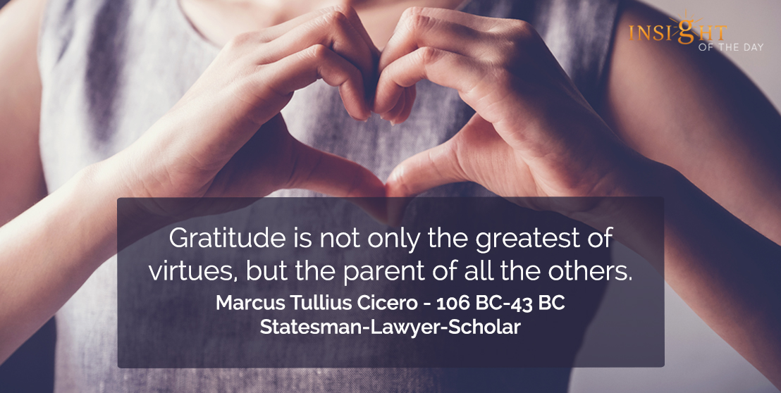 motivational quote: Gratitude is not only the greatest of virtues, but the parent of all the others.</p><p>Marcus Tullius Cicero - 106 BC-43 BC - Statesman-Lawyer-Scholar