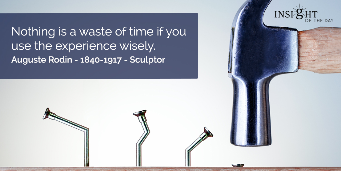 motivational quote: Nothing is a waste of time if you use the experience wisely.  Auguste Rodin - 1840-1917 - Sculptor