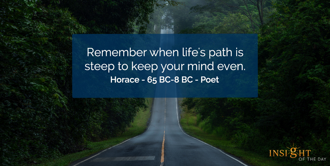 motivational quote: Remember when life's path is steep to keep your mind even.    Horace - 65 BC-8 BC - Poet