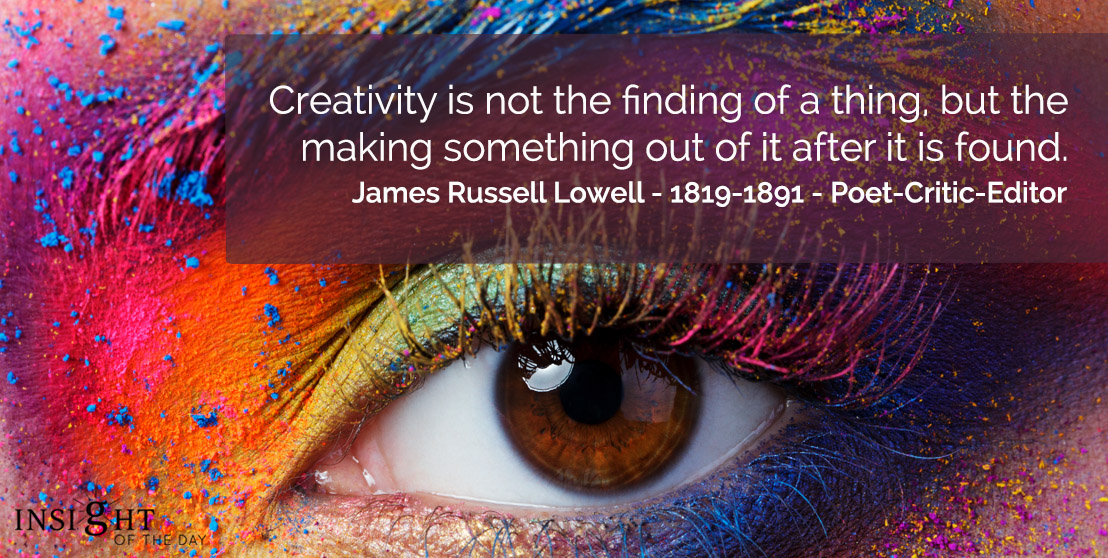 motivational quote: Creativity is not the finding of a thing, but the making something out of it after it is found.    James Russell Lowell - 1819-1891 - Poet-Critic-Editor