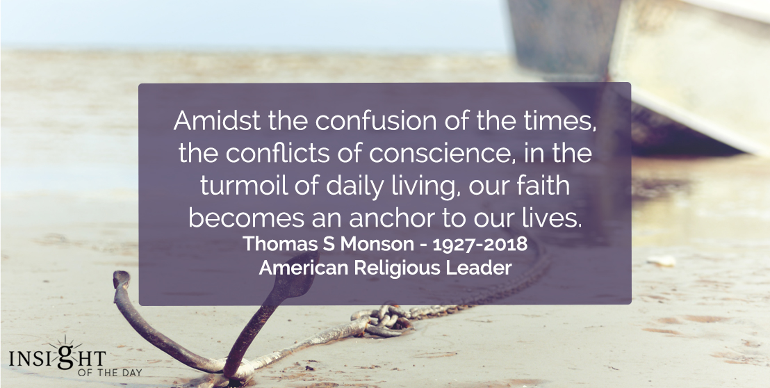 "motivational quote: Amidst the confusion of the times, the conflicts of conscience, in the turmoil of daily living, our faith becomes an anchor to our lives.""    </p><p>Thomas S Monson - 1927-2018, American Religious Leader"