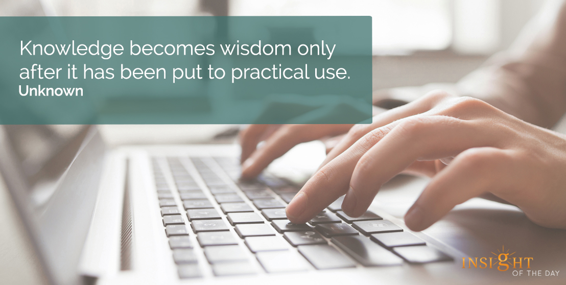 motivational quote: Knowledge becomes wisdom only after it has been put to practical use.    Unknown