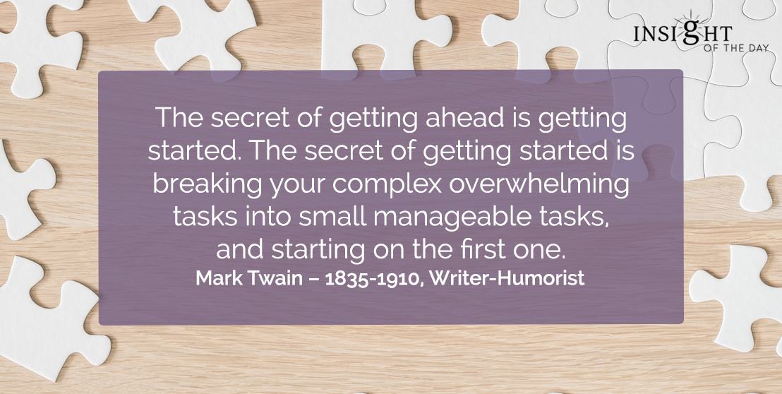 motivational quote: The secret of getting ahead is getting started. The secret of getting started is breaking your complex overwhelming tasks into small manageable tasks, and starting on the first one.  Mark Twain – 1835-1910, Writer-Humorist