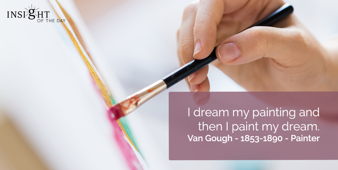 motivational quote: I dream my painting and then I paint my dream.  Van Gough - 1853-1890 - Painter