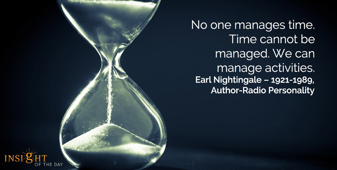 motivational quote: No one manages time. Time cannot be managed. We can manage activities.</p><p>Earl Nightingale – 1921-1989, Author-Radio Personality