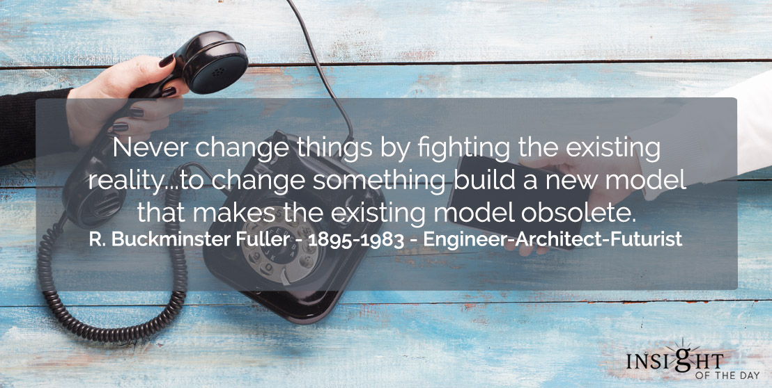 motivational quote: Never change things by fighting the existing reality...to change something build a new model that makes the existing model obsolete.    R. Buckminster Fuller - 1895-1983 - Engineer-Architect-Futurist