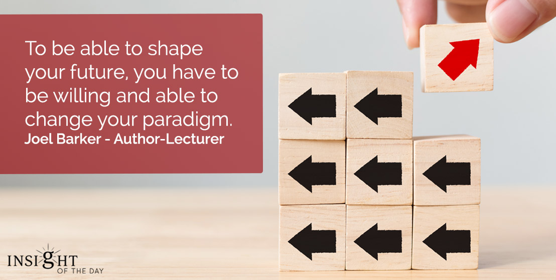 motivational quote: To be able to shape your future, you have to be willing and able to change your paradigm.    Joel Barker - Author-Lecturer