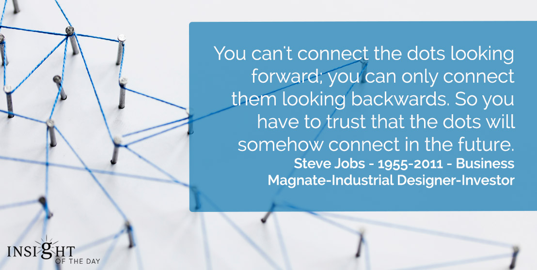 motivational quote: You can't connect the dots looking forward; you can only connect them looking backwards. So you have to trust that the dots will somehow connect in the future.    Steve Jobs - 1955-2011 - Business Magnate-Industrial Designer-Investor