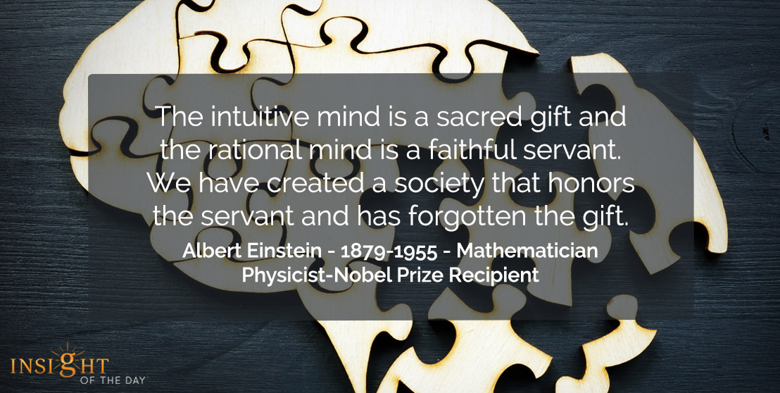 motivational quote: The intuitive mind is a sacred gift and the rational mind is a faithful servant. We have created a society that honors the servant and has forgotten the gift.  Albert Einstein - 1879-1955 - Mathematician-Physicist-Nobel Prize Recipient