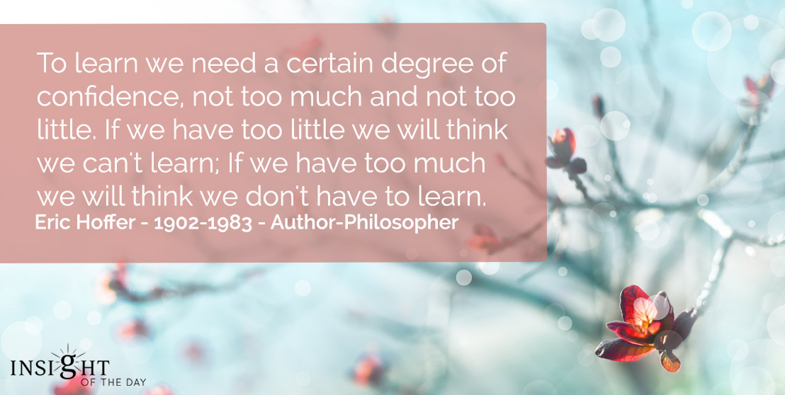 motivational quote: To learn we need a certain degree of confidence, not too much and not too little. If we have too little we will think we can't learn; If we have too much we will think we don't have to learn.    Eric Hoffer - 1902-1983 - Author-Philosopher