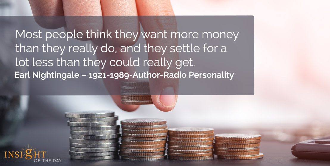 motivational quote: Most people think they want more money than they really do, and they settle for a lot less than they could really learn.</p><p>Earl Nightingale – 1921-1989-Author-Radio Personality