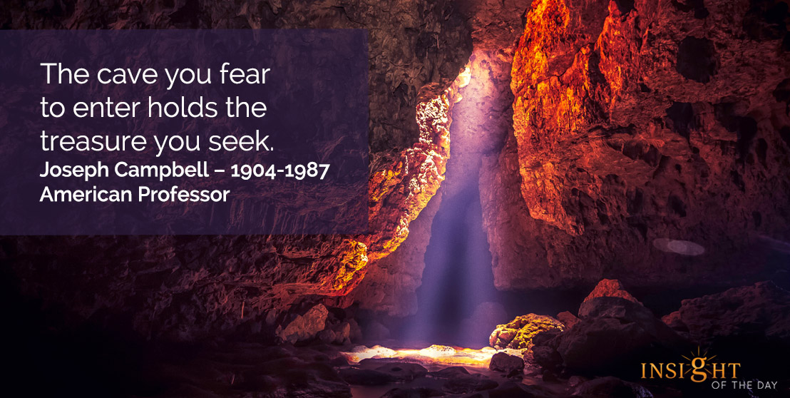 motivational quote: The cave you fear to enter holds the treasure you seek.    Joseph Campbell - 1904-1987 - American Professor