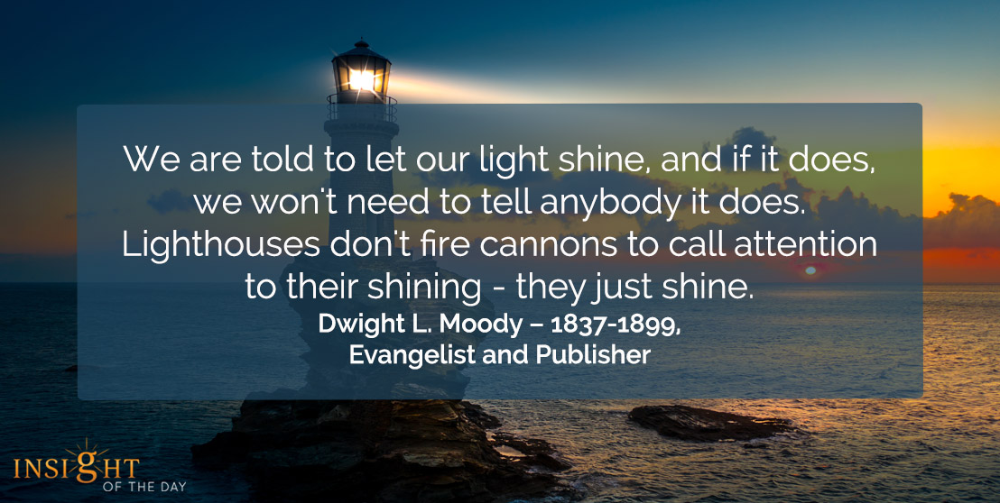 motivational quote: We are told to let our light shine, and if it does, we won't need to tell anybody it does. Light houses don't fire cannons to call attention to their shining - just shine.    Dwight L. Moody – 1837-1899, Evangelist and Publisher
