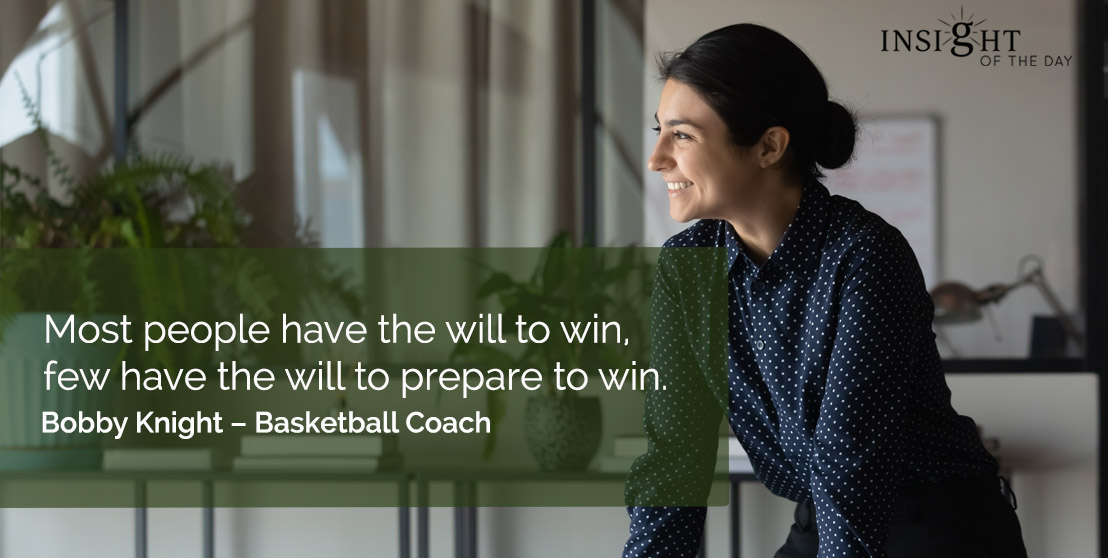 motivational quote: Most people have the will to win, few have the will to prepare to win.      Bobby Knight – Basketball Coach