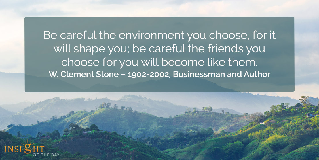 motivational quote: Be careful the environment you choose for it will shape you; be careful the friends you choose for you will become like them.</p><p>W. Clement Stone – 1902-2002, Businessman and Author