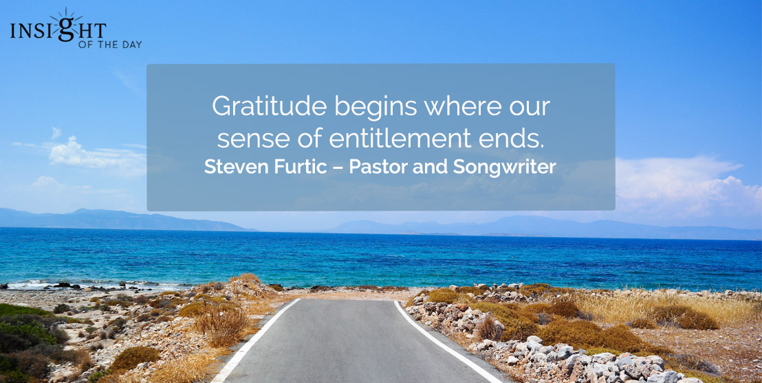 motivational quote: Gratitude begins where our sense of entitlement ends.  Steven Furtic – Pastor and Songwriter