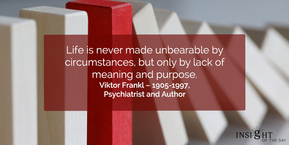 motivational quote: Life is never made unbearable by circumstances, but only by lack of meaning and purpose.</p><p>Viktor Frankl – 1905-1997, Psychiatrist and Author