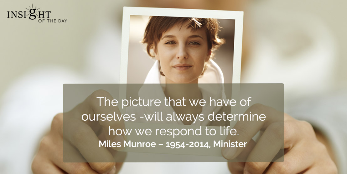 motivational quote: The picture that we have of ourselves -will always determine how we respond to life.</p><p>Miles Munroe – 1954-2014, Minister