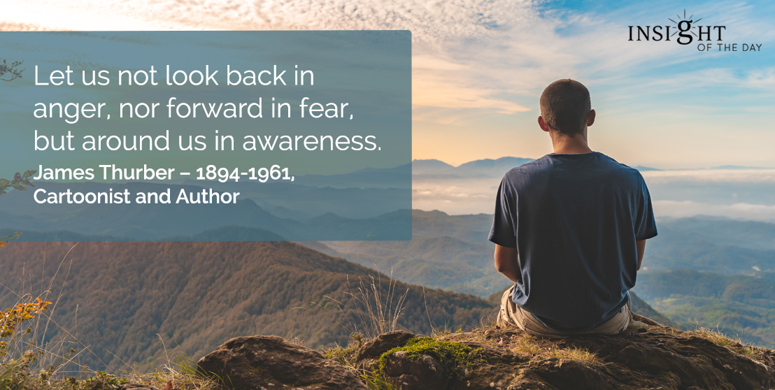 motivational quote: Let us not look back in anger, nor forward in fear, but around us in awareness.</p><p>James Thurber – 1894-1961, Cartoonist and Author