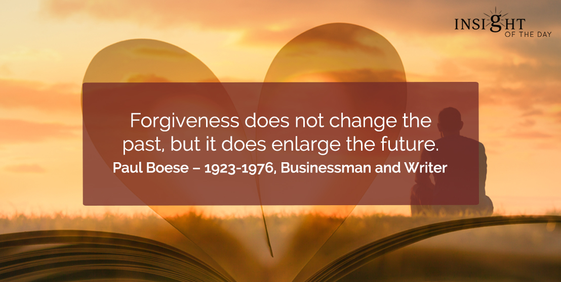 motivational quote: Forgiveness does not change the past, but it does enlarge the future.     Paul Boese – 1923-1976, Businessman and Writer