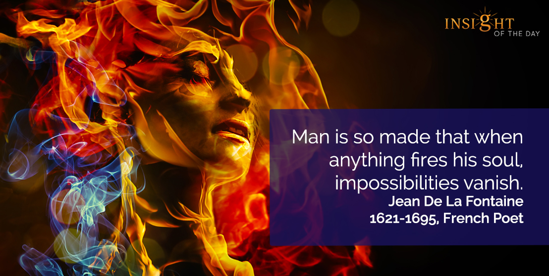 motivational quote: Man is so made that when anything fires his soul, impossibilities vanish.      Jean De La Fontaine – 1621-1695, French Poet