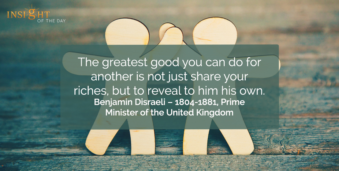 motivational quote: The greatest good you can do for another is not just share your riches, but to reveal to him his own.    </p><p>Benjamin Disraeli – 1804-1881, Prime Minister of the United Kingdom