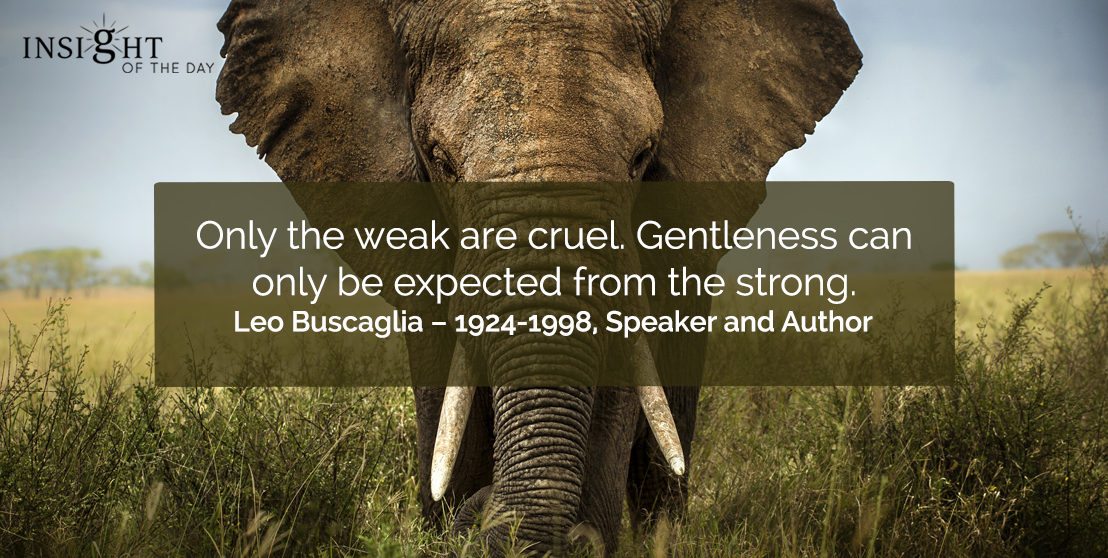motivational quote: Only the weak are cruel. Gentleness can only be expected from the strong. </p><p>Leo Buscaglia – 1924-1998, Speaker and Author