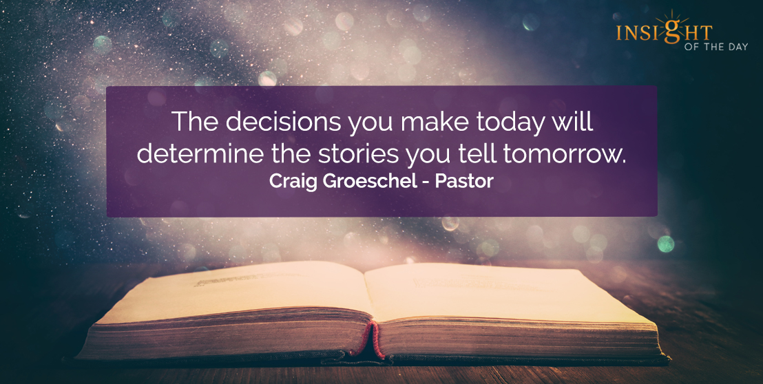 motivational quote: The decisions you make today will determine the stories you tell tomorrow.    Craig Groeschel - Pastor