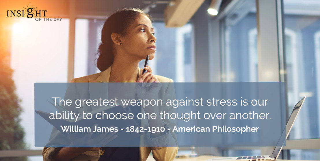 motivational quote: The greatest weapon against stress is our ability to choose one thought over another.    William James - 1842-1910 - American Philosopher