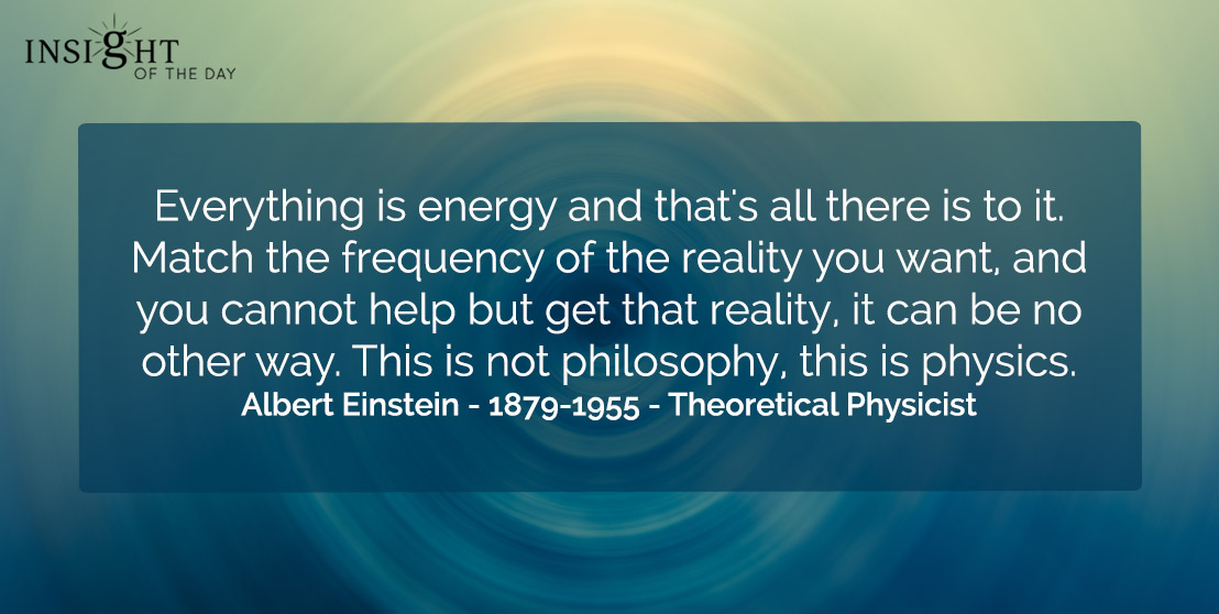 motivational quote: Everything is energy and that's all there is to it. Match the frequency of the reality you want, and you cannot help but get that reality, it can be no other way. This is not philosophy, this is physics.    Albert Einstein - 1879-1955 - Theoretical Physicist