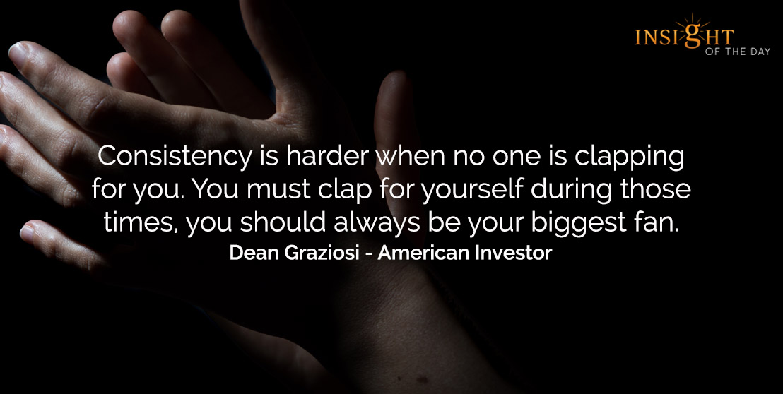motivational quote: Consistency is harder when no one is clapping for you. You must clap for yourself during those times, you should always be your biggest fan.    Dean Graziosi - American Investor