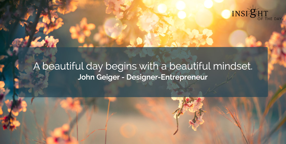 motivational quote: A beautiful day begins with a beautiful mindset.    John Geiger - Designer-Entrepreneur