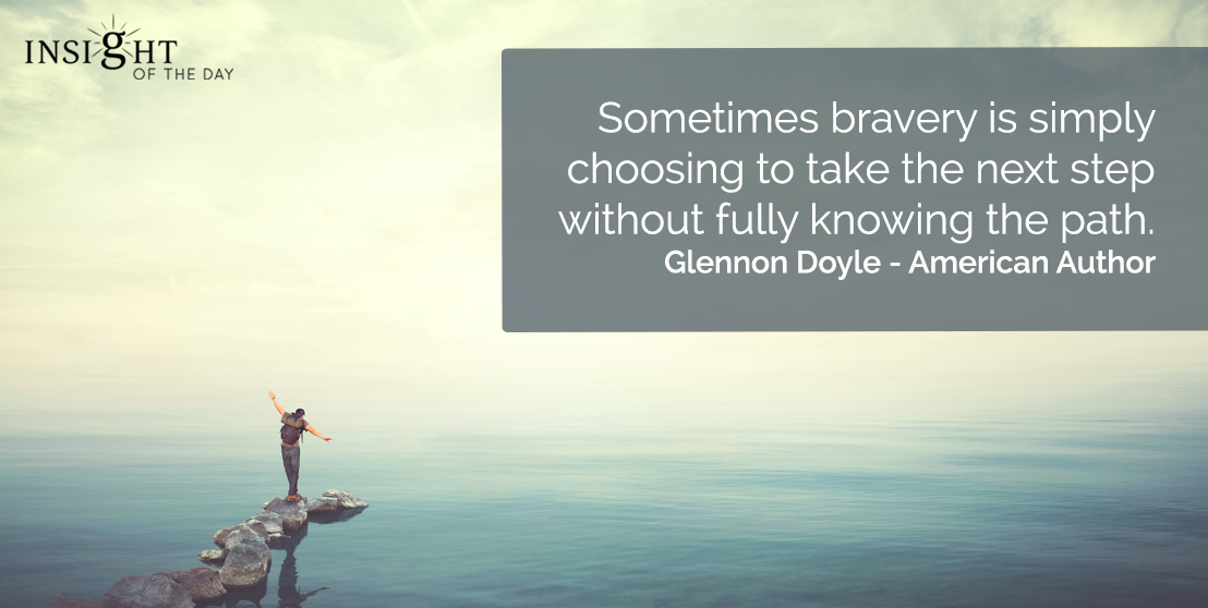 motivational quote: Sometimes bravery is simply choosing to take the next step without fully knowing the path.    Glennon Doyle - American Author