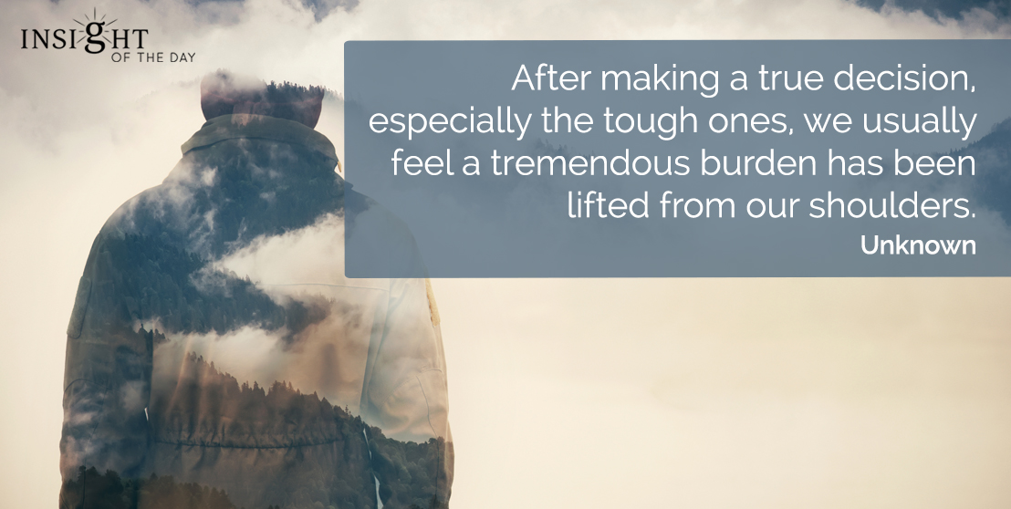 motivational quote: After making a true decision, especially the tough ones, we usually feel a tremendous burden has been lifted from our shoulders.    Unknown